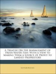 A Treatise On the Management of Fresh-Water Fish: With a View to