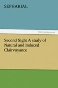 Second Sight A study of Natural and Induced Clairvoyance