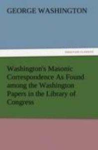 Washington's Masonic Correspondence As Found among the Washingto