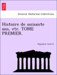 Histoire de soixante ans, etc. TOME PREMIER.