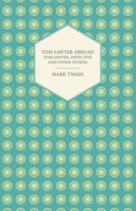 Tom Sawyer Abroad - Tom Sawyer, Detective and Other Stories