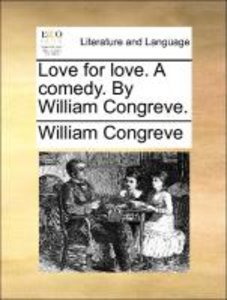 Love for love. A comedy. By William Congreve.