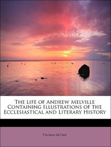 The life of Andrew Melville Containing Illustrations of the Eccl
