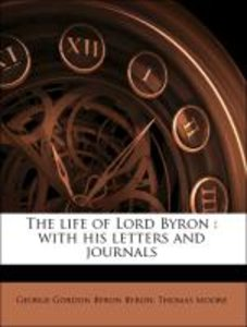 The life of Lord Byron : with his letters and journals