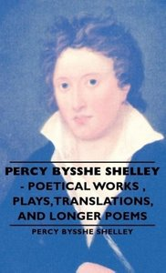 Percy Bysshe Shelley - Poetical Works, Plays, Translations, and