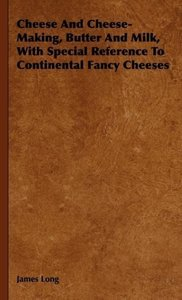 Cheese and Cheese-Making, Butter and Milk, with Special Referenc