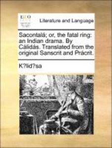 Sacontalá; or, the fatal ring: an Indian drama. By Cálidás. Tran