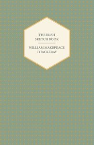 The Irish Sketch Book - Works of William Makepeace Thackery