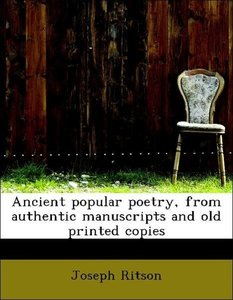 Ancient popular poetry, from authentic manuscripts and old print