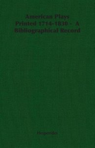 American Plays Printed 1714-1830 - A Bibliographical Record