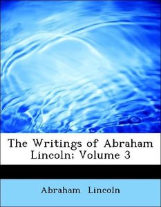 The Writings of Abraham Lincoln; Volume 3