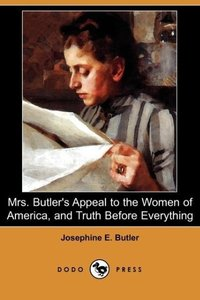 Mrs. Butler's Appeal to the Women of America, and Truth Before E