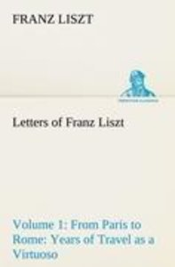 Letters of Franz Liszt -- Volume 1 from Paris to Rome: Years of