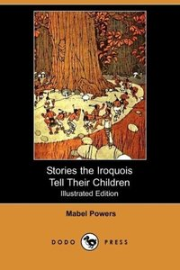 Stories the Iroquois Tell Their Children (Illustrated Edition) (