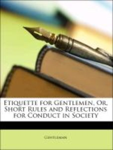 Etiquette for Gentlemen, Or, Short Rules and Reflections for Con