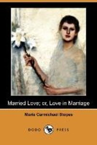 Married Love; Or, Love in Marriage (Dodo Press)