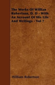 The Works of Willian Robertson, D. D - With an Account of His Li