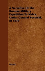 A Narrative Of The Russian Military Expedition To Khiva, Under G