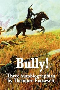 Bully! Three Autobiographies by Theodore Roosevelt