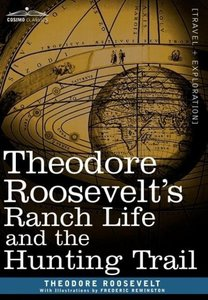 Theodore Roosevelt S Ranch Life and the Hunting Trail