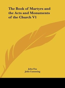 The Book of Martyrs and the Acts and Monuments of the Church V1