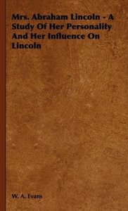 Mrs. Abraham Lincoln - A Study Of Her Personality And Her Influe