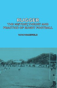 Rugger - The History, Theory and Practice of Rugby Football