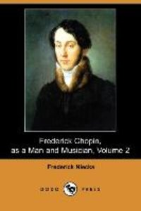 Frederick Chopin, as a Man and Musician, Volume 2 (Dodo Press)