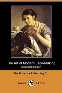 The Art of Modern Lace-Making (Illustrated Edition) (Dodo Press)