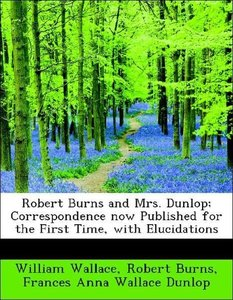 Robert Burns and Mrs. Dunlop; Correspondence now Published for t