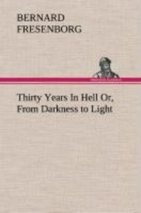 Thirty Years In Hell Or, From Darkness to Light