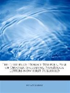 The Letters of Horace Walpole, Earl of Orford; Including Numerou