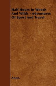 Half Hours In Woods And Wilds - Adventures Of Sport And Travel
