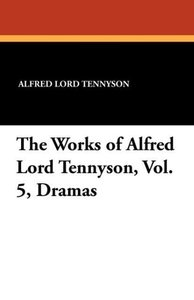 The Works of Alfred Lord Tennyson, Vol. 5, Dramas