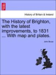 The History of Brighton, with the latest improvements, to 1831 .
