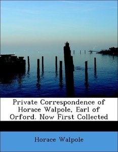 Private Correspondence of Horace Walpole, Earl of Orford. Now Fi