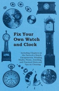 Fix Your Own Watch and Clock - Including Chapters on the Parts o