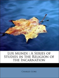 Lux Mundi : A Series of Studies in the Religion of the Incarnati