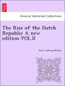 The Rise of the Dutch Republic A new edition.VOL.II