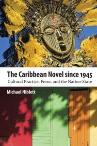The Caribbean Novel Since 1945: Cultural Practice, Form, and the