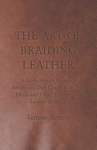 The Art of Braiding Leather - A Collection of Historical Article