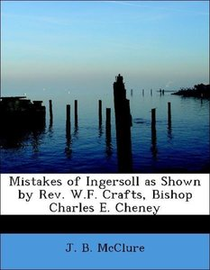 Mistakes of Ingersoll as Shown by Rev. W.F. Crafts, Bishop Charl
