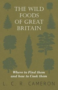 The Wild Foods of Great Britain Where to Find them and how to Co