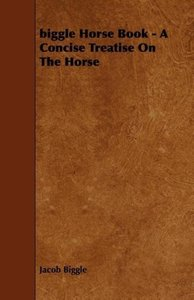Biggle Horse Book: A Concise Treatise on the Horse