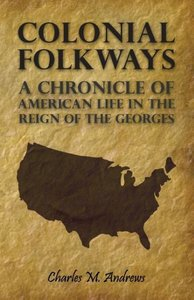 Colonial Folkways - A Chronicle of American Life in the Reign of