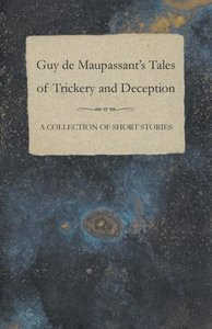Guy de Maupassant's Tales of Trickery and Deception - A Collecti