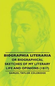 Biographia Literaria - Or Biographical Sketches of My Literary L