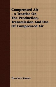 Compressed Air - A Treatise On The Production, Transmission And