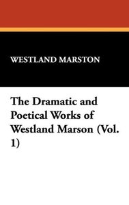 The Dramatic and Poetical Works of Westland Marson (Vol. 1)