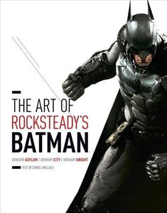 The Art of Rocksteady's Batman: Arkham Asylum, Arkham City, & Ar